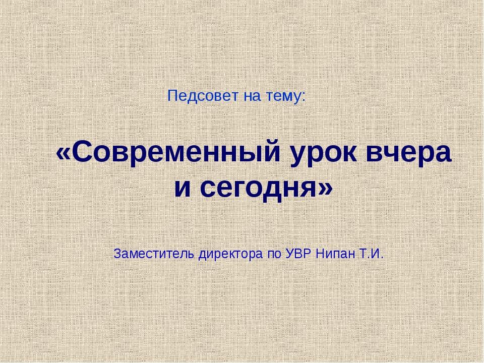 «Современный урок вчера и сегодня» Заместитель директора по УВР Нипан Т.И. Пе...