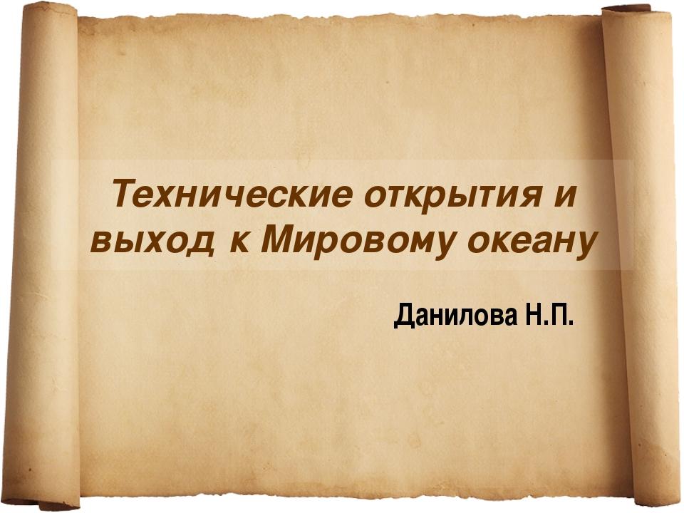 Технические открытия и выход к Мировому океану Данилова Н.П.
