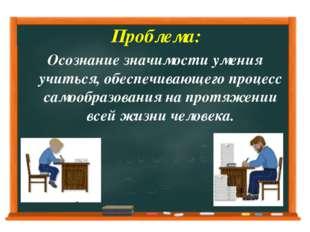 Проблема: Осознание значимости умения учиться, обеспечивающего процесс самоо