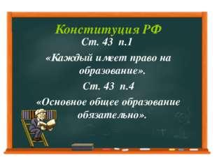 Конституция РФ Ст. 43 п.1 «Каждый имеет право на образование». Ст. 43 п.4 «Ос