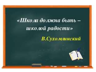 «Школа должна быть – школой радости» В.Сухомлинский