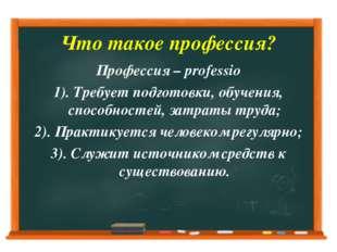 Что такое профессия? Профессия – professio 1). Требует подготовки, обучения,