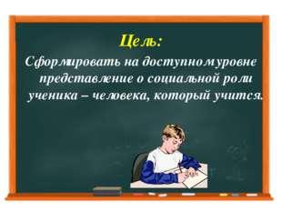 Цель: Сформировать на доступном уровне представление о социальной роли ученик