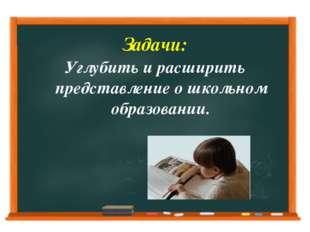 Задачи: Углубить и расширить представление о школьном образовании.