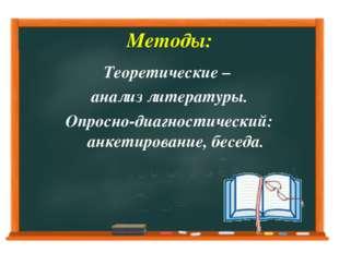 Методы: Теоретические – анализ литературы. Опросно-диагностический: анкетиров