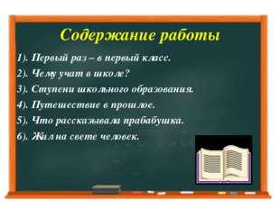 Содержание работы 1). Первый раз – в первый класс. 2). Чему учат в школе? 3).