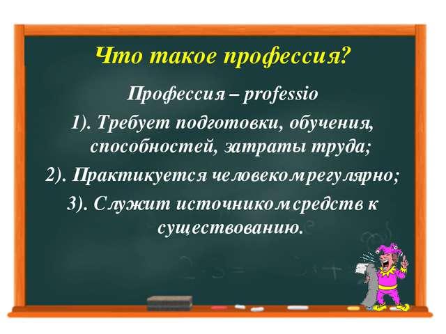 Что такое профессия? Профессия – professio 1). Требует подготовки, обучения,...
