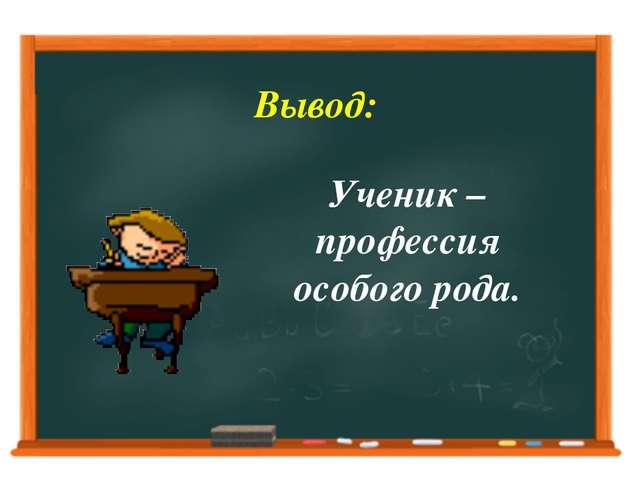 Вывод: Ученик – профессия особого рода.