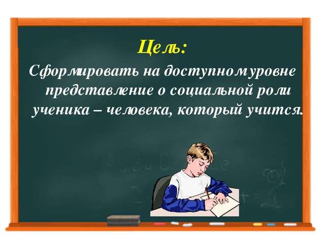 Цель: Сформировать на доступном уровне представление о социальной роли ученик...