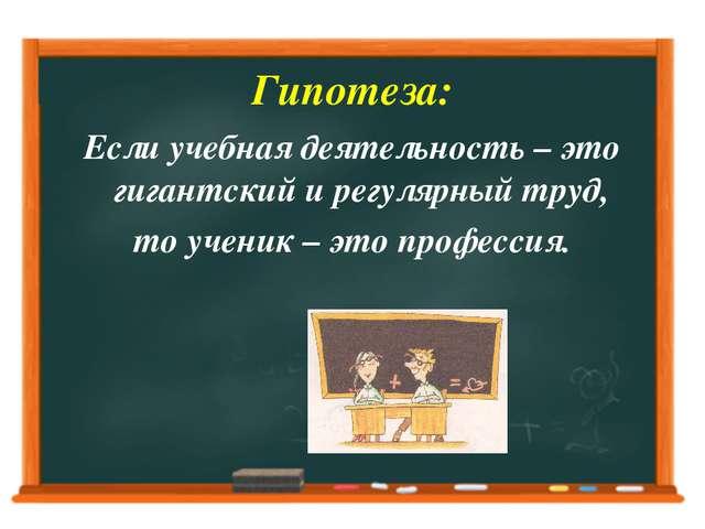 Гипотеза: Если учебная деятельность – это гигантский и регулярный труд, то уч...