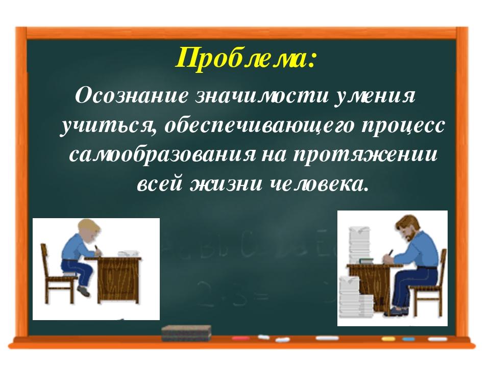 Проблема: Осознание значимости умения учиться, обеспечивающего процесс самоо...