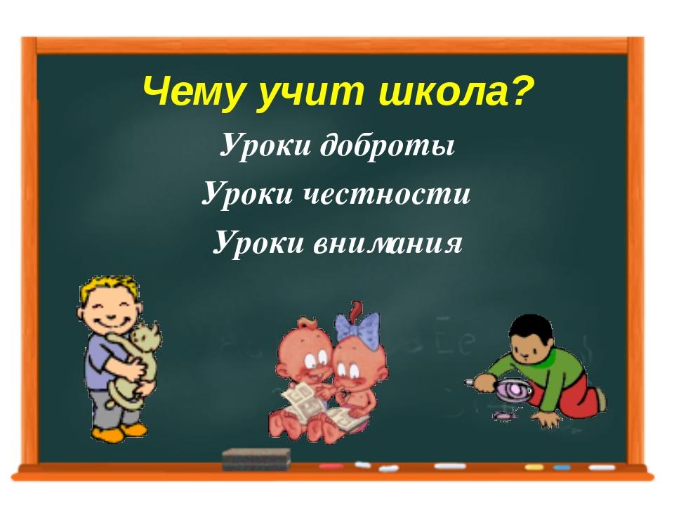 Чему учит школа? Уроки доброты Уроки честности Уроки внимания