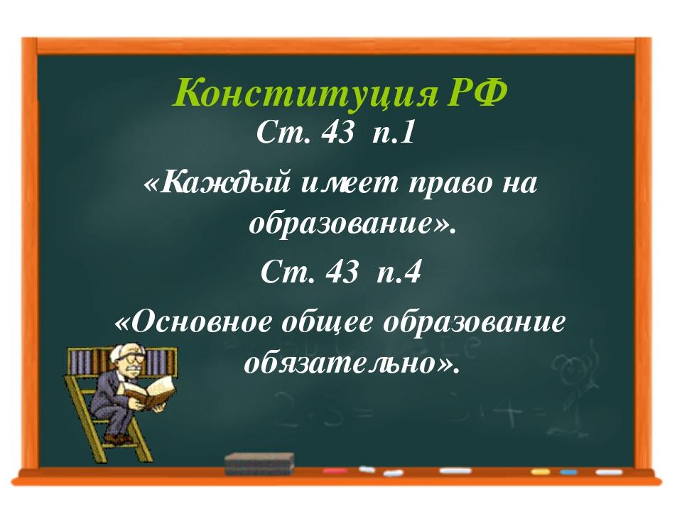 Конституция РФ Ст. 43 п.1 «Каждый имеет право на образование». Ст. 43 п.4 «Ос...