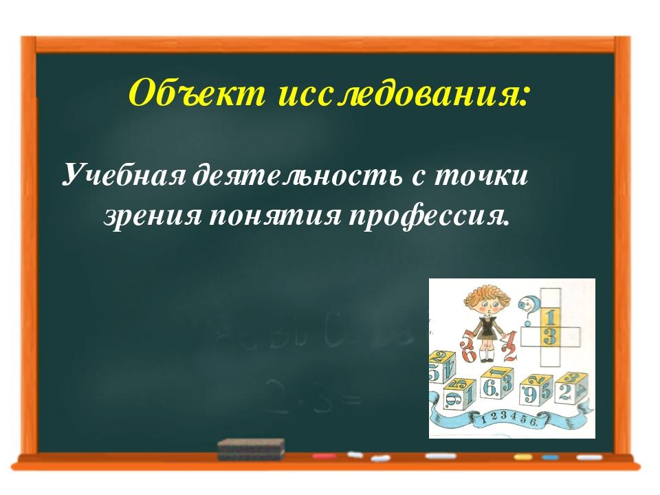 Объект исследования: Учебная деятельность с точки зрения понятия профессия.