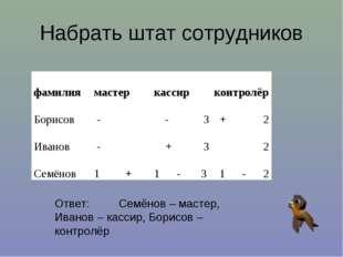 Набрать штат сотрудников Ответ: Семёнов – мастер, Иванов – кассир, Борисов –