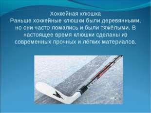 Хоккейная клюшка Раньше хоккейные клюшки были деревянными, но они часто ломал