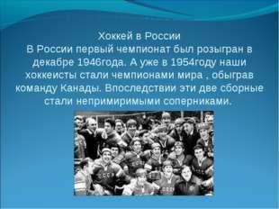 Хоккей в России В России первый чемпионат был розыгран в декабре 1946года. А