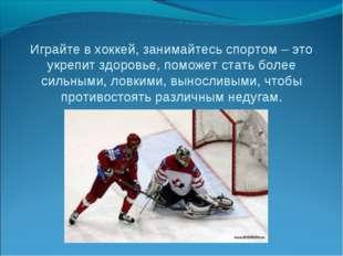 Играйте в хоккей, занимайтесь спортом – это укрепит здоровье, поможет стать б