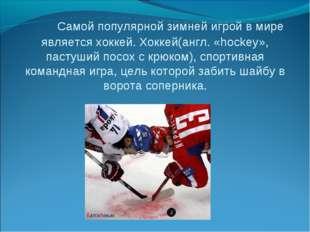 Самой популярной зимней игрой в мире является хоккей. Хоккей(англ. «hockey»,
