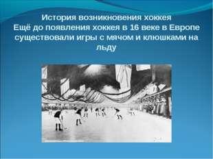 История возникновения хоккея Ещё до появления хоккея в 16 веке в Европе сущес