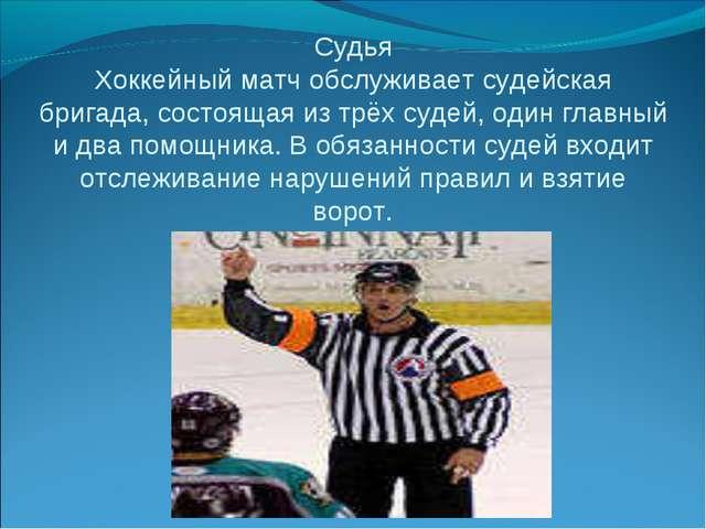 Судья Хоккейный матч обслуживает судейская бригада, состоящая из трёх судей,...