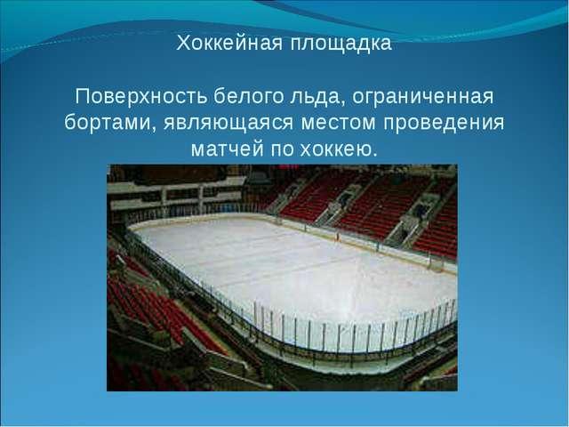 Хоккейная площадка Поверхность белого льда, ограниченная бортами, являющаяся...