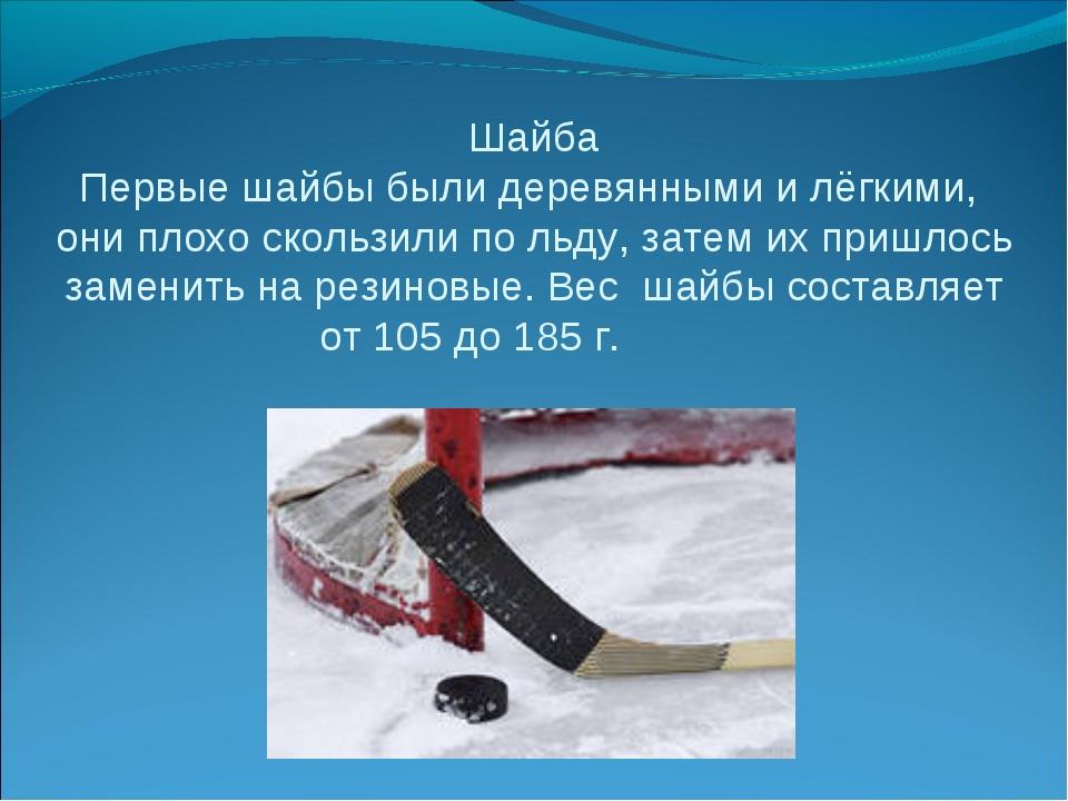 Шайба Первые шайбы были деревянными и лёгкими, они плохо скользили по льду, з...
