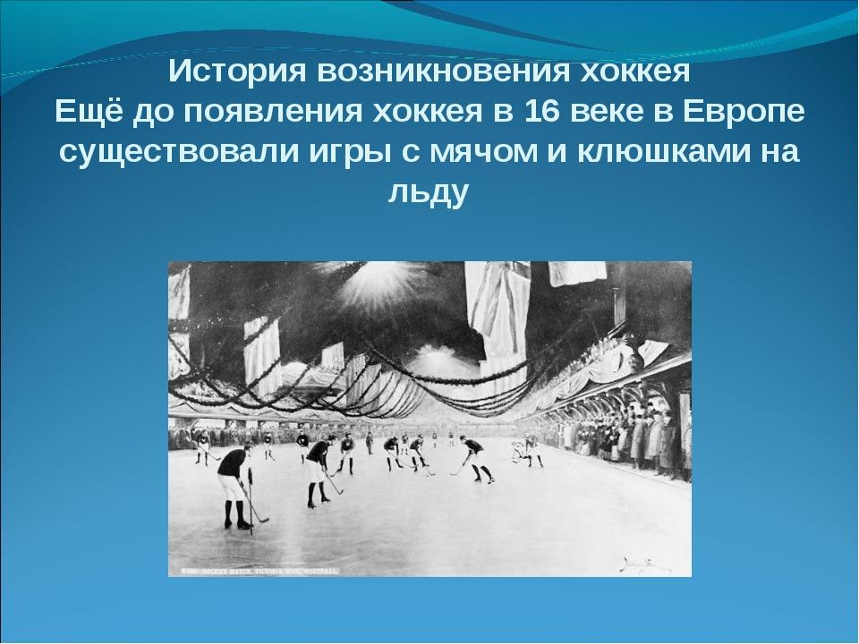 История возникновения хоккея Ещё до появления хоккея в 16 веке в Европе сущес...