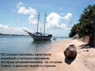 Он слушал рассказы капитанов кораблей и путешественников, которые останавлива