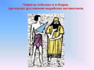 Пифагор побывал и в Индии, где изучал достижения индийских математиков.
