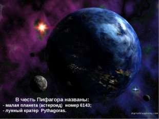 В честь Пифагора названы: - малая планета (астероид) номер 6143; - лунный кр