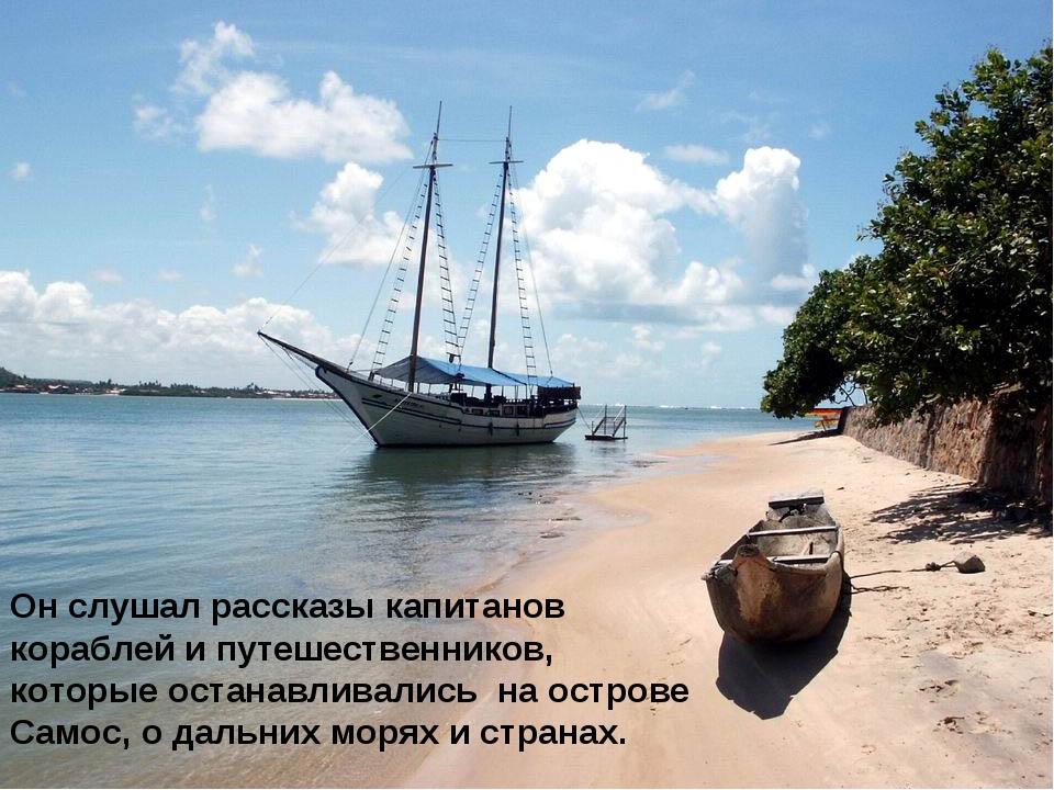 Он слушал рассказы капитанов кораблей и путешественников, которые останавлива...