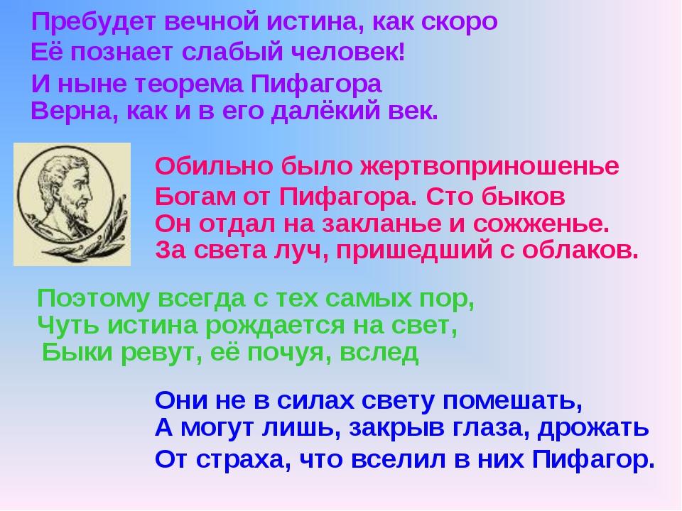 Пребудет вечной истина, как скоро И ныне теорема Пифагора Обильно было жертво...