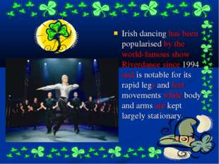 Irish dancing has been popularised by the world-famous show Riverdance since