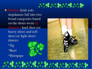 Modern Irish solo stepdances fall into two broad categories based on the shoe