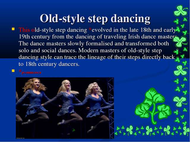Old-style step dancing This old-style step dancing *evolved in the late 18th...