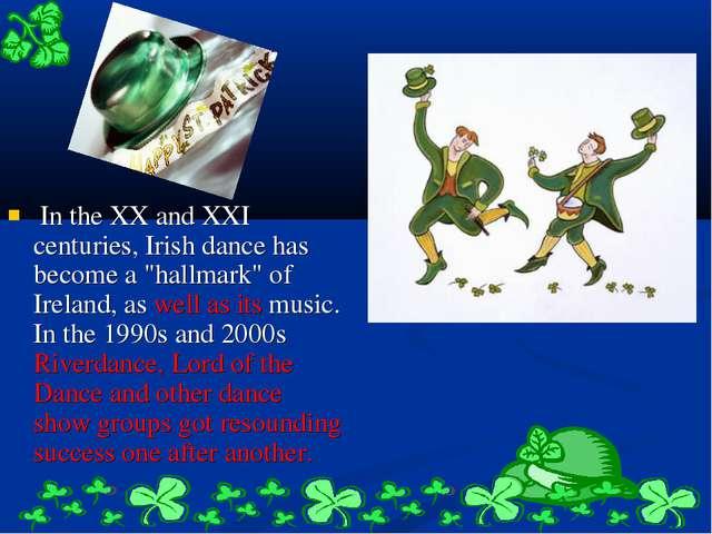 "In the XX and XXI centuries, Irish dance has become a ""hallmark"" of Ireland,..."