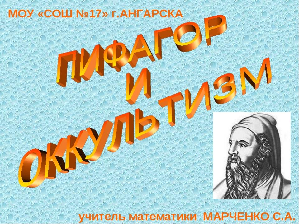 МОУ «СОШ №17» г.АНГАРСКА учитель математики МАРЧЕНКО С.А.