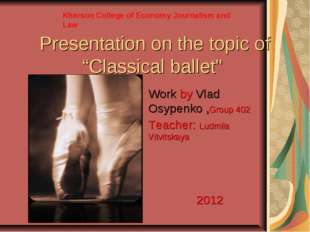 "Presentation on the topic of ""Classical ballet"" Work by Vlad Osypenko ,Group"