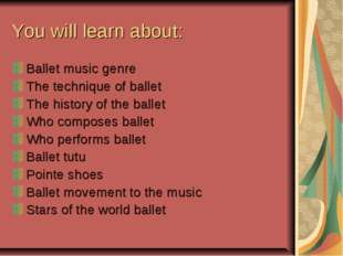 You will learn about: Ballet music genre The technique of ballet The history