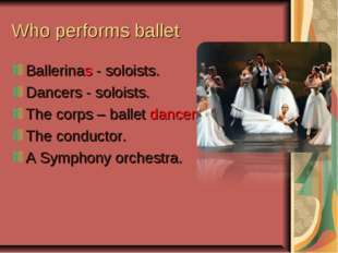 Who performs ballet Ballerinas - soloists. Dancers - soloists. The corps – ba
