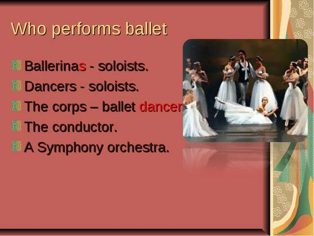 Who performs ballet Ballerinas - soloists. Dancers - soloists. The corps – ba...