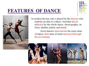 FEATURES OF DANCE In modern the key role is played by the dancers who embody
