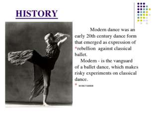 HISTORY 		Modern dance was an early 20th century dance form that emerged as