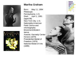 Martha Graham Born:	May 11, 1894 Pittsburgh, Pennsylvania, U.S. Died:	April 1
