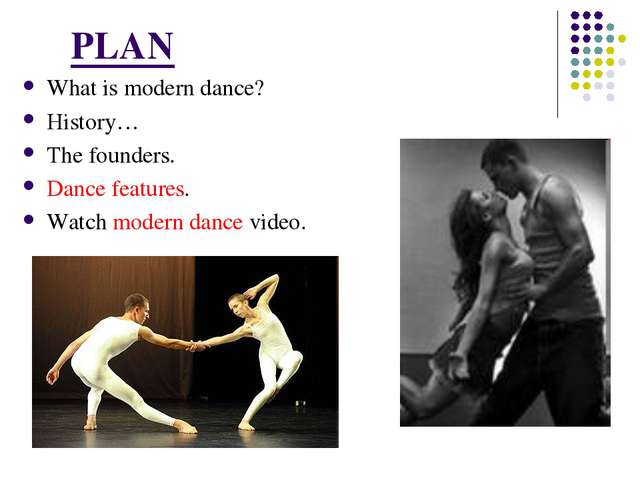 PLAN What is modern dance? History… The founders. Dance features. Watch mode...