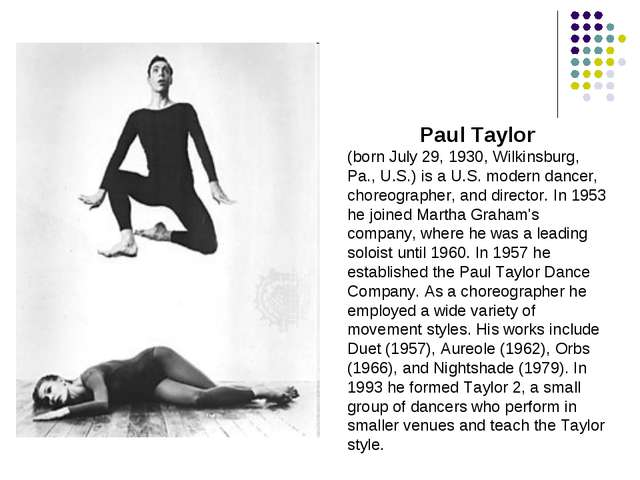 Paul Taylor (born July 29, 1930, Wilkinsburg, Pa., U.S.) is a U.S. modern dan...