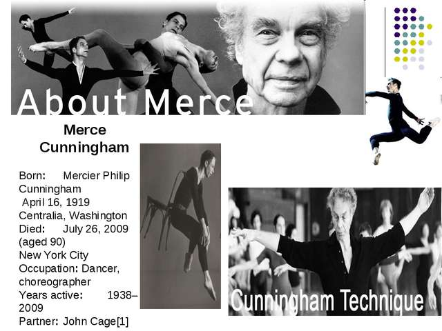 Merce Cunningham Born:	Mercier Philip Cunningham April 16, 1919 Centralia, Wa...