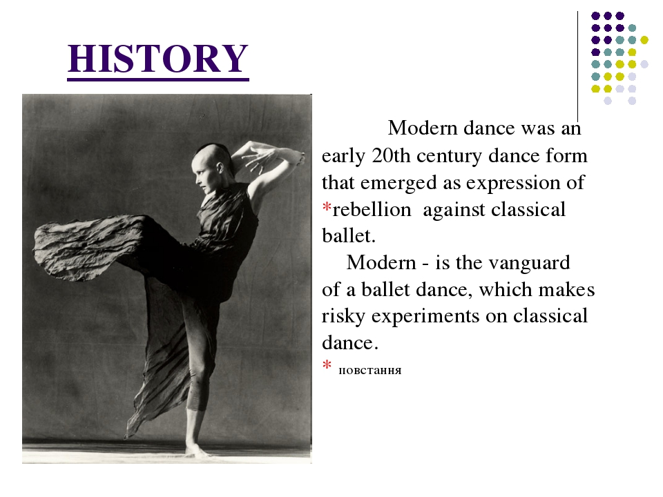 HISTORY 		Modern dance was an early 20th century dance form that emerged as...