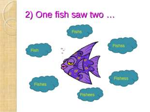 2) One fish saw two … Fish Fishs Fishss Fishees Fishess Fishes